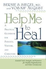 Help Me to Heal  :  A Practical Guidebook for Patients, Visitors, and Caregivers - Bernie S. Siegel