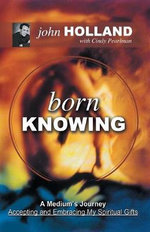 Born Knowing : A Medium's Journey-Accepting and Embracing My Spiritual Gifts - John Holland