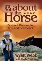 It's Not about the Horse  :  It's about Overcoming Fear and Self-Doubt - Wyatt Webb