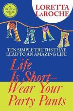 Life Is Short-Wear Your Party Pants  :  Ten Simple Truths That Lead to an Amazing Life - Loretta LaRoche