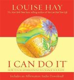 I Can Do It : How to Use Affirmations to Change Your Life - Louise L. Hay