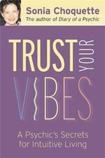 Trust Your Vibes : Secret Tools for Six-Sensory Living - Sonia Choquette