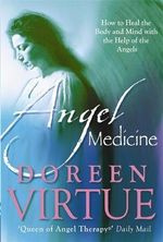 Angel Medicine : How to Heal the Body and Mind with the Help of the Angels - Doreen Virtue