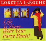 Life Is Short, Wear Your Party Pants - Loretta LaRoche