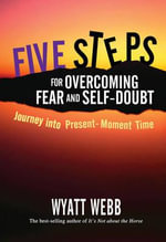 Five Steps for Overcoming Fear and Self-Doubt  :  Journey into Present-Moment Time - Wyatt Webb
