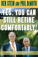 Yes, You Can Still Retire Comfortably!  :  The Baby-Boom Retirement Crisis and How to Beat It - Ben Stein