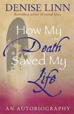 How My Death Saved My Life : And Other Stories on My Journey to Wholeness - Denise Linn