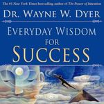 Everyday Wisdom for Success - Dr. Wayne W. Dyer
