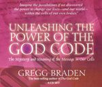 Unleashing the Power of the God Code :  The Mystery and Meaning of the Message in Our Cells - Gregg Braden