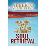 Mending the Past and Healing the Future with Soul Retrieval - Alberto Villoldo