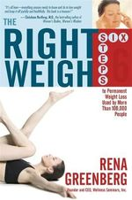 The Right Weigh  :  Six Steps to Permanent Weight Loss Used by More Than 100,000 People - Rena Greenberg