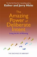 The Amazing Power of Deliberate Intent  :  Living the Art of Allowing - Esther Hicks