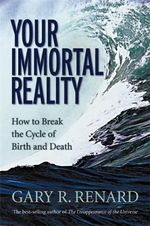 Your Immortal Reality  :  How to Break the Cycle of Birth and Death - Gary R. Renard