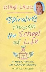 Spiraling Through the School of Life  :  A Mental, Physical, and Spiritual Discovery - Diane Ladd