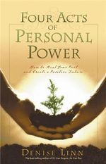 Four Acts of Personal Power : How to Heal Your Past and Create a Positive Future - Denise Linn