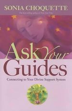 Ask Your Guides : Connecting to Your Divine Support System - Ph.D. Sonia Choquette