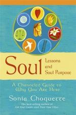 Soul Lessons and Soul Purpose : A Channeled Guide to Why You Are Here - Sonia Choquette