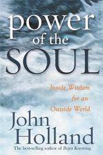 Power of the Soul  :  Inside Wisdom for an Outside World - John Holland
