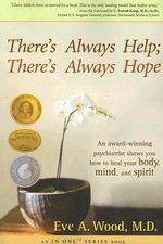 There's Always Help; There's Always Hope  :  An Award-Winning Psychiatrist Shows You How to Heal Your Body, Mind, and Spirit - Eve A. Wood