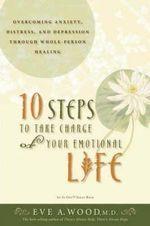 10 Steps to Take Charge of Your Emotional Life  : Overcoming Anxiety, Distress, and Depression Through Whole-Person Healing - Eve A. Wood