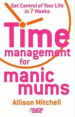 Time Management for Manic Mums : Get Control of Your Life in 7 Weeks - Allison Mitchell