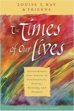 The Times of Our Lives : Extraordinary True Stories of Synchronicity, Destiny, Meaning, and Purpose - Louise L. Hay