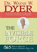 The Invisible Force : 365 Ways to Apply the Power of Intention to Your Life - Dr. Wayne W. Dyer