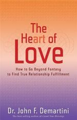 The Heart of Love  :  How to Go Beyond Fantasy to Find True Relationship Fulfillment - Dr John F. Demartini