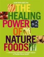 The Healing Power of Nature Foods : 50 Revitalizing Superfoods & Lifestyle Choices To Promote Vibrant Health - Susan Smith Jones