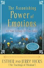 The Astonishing Power of Emotions : Let Your Feelings Be Your Guide - Esther Hicks