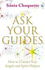 Ask Your Guides : How to Contact Your Angels and Spirit Helpers - Sonia Choquette