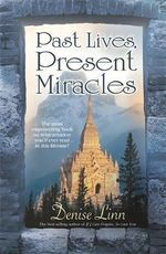 Past Lives, Present Miracles : The Most Empowering Book on Reincarnation You'll Ever Read... In this Lifetime! - Denise Linn