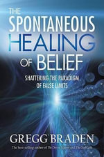The Spontaneous Healing of Belief : Shattering the Paradigm of False Limits - Gregg Braden