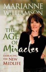 The Age of Miracles :  Embracing the New Midlife - Marianne Williamson