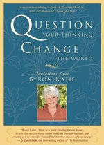 Question Your Thinking, Change the World  :  Quotations from Byron Katie - Byron Katie
