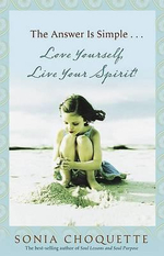 The Answer Is Simple...Love Yourself, Live Your Spirit! : A Channeled Guide to Why You Are Here - Sonia Choquette