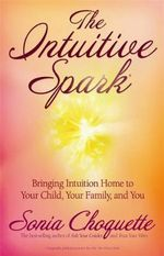 The Intuitive Spark : Bringing Intuition Home to Your Child, Your Family and You - Sonia Choquette