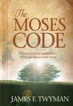The Moses Code : The Most Powerful Manifestation Tool in the History of the World - James F Twyman