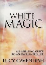 White Magic : An Inspiring Guide to an Enchanted Life - Lucy Cavendish
