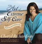 The Art of Extreme Self-care : Transform Your Life One Month at a Time - Cheryl Richardson