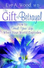 The Gift of Betrayal  :  How to Heal Your Life When Your World Explodes - Eve A. Wood
