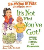It's Not What You've Got!  :  Lessons for Kids on Money and Abundance - Dr. Wayne W. Dyer