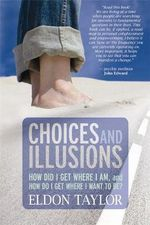 Choices and Illusions  :  How Did I Get Where I Am, and How Do I Get Where I Want to Be? - Eldon Taylor