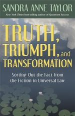 Truth, Triumph, and Transformation  :  Sorting Out the Fact from the Fiction in Universal Law - Sandra Taylor