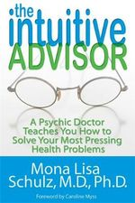 The Intuitive Advisor : A Psychic Doctor Teaches You How to Solve Your Most Pressing Health Problems - Mona Lisa Schulz