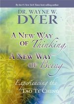 A New Way of Thinking, a New Way of Being :  Experiencing the Tao Te Ching - Wayne Dyer