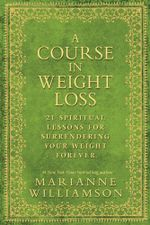 A Course in Weight Loss  :  21 Spiritual Lessons for Surrendering Your Weight Forever - Marianne Williamson