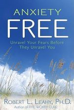 Anxiety Free :  Unravel Your Fears Before They Unravel You - Robert Leahy