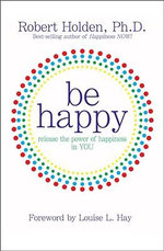 Be Happy! : Release the Power of Happiness in You - Robert Holden