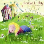 I Think, I Am!  :  Teaching Kids the Power of Affirmations - Louise Hay